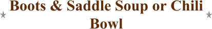 Boots & Saddle Soup or Chili Bowl