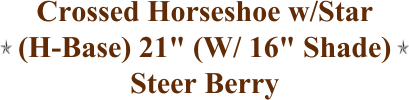 "Crossed Horseshoe w/Star (H-Base) 21"" (W/ 16"" Shade) Steer Berry"