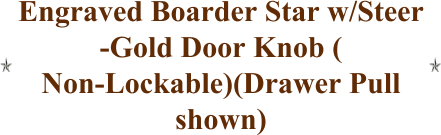 Engraved Boarder Star w/Steer -Gold Door Knob ( Non-Lockable)(Drawer Pull shown)