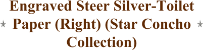 Engraved Steer Silver-Toilet Paper (Right) (Star Concho Collection)