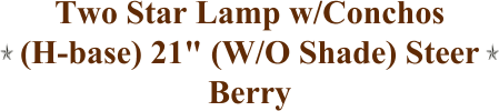 "Two Star Lamp w/Conchos (H-base) 21"" (W/O Shade) Steer Berry"